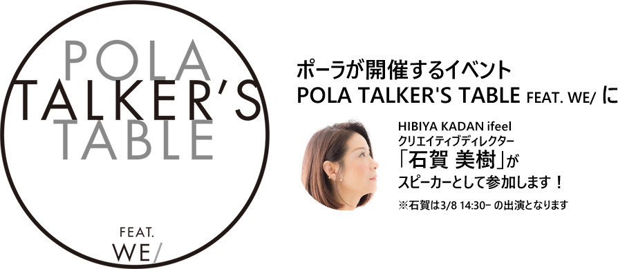 POLA TALKER'S TABLE FEAT. WE/ に石賀 美樹がスピーカーとして参加します!